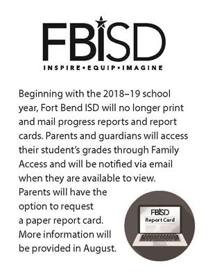 Beginning with the 2018 -2019 school year, Fort Bend ISD will no longer print and mail progress reports and reports cards.